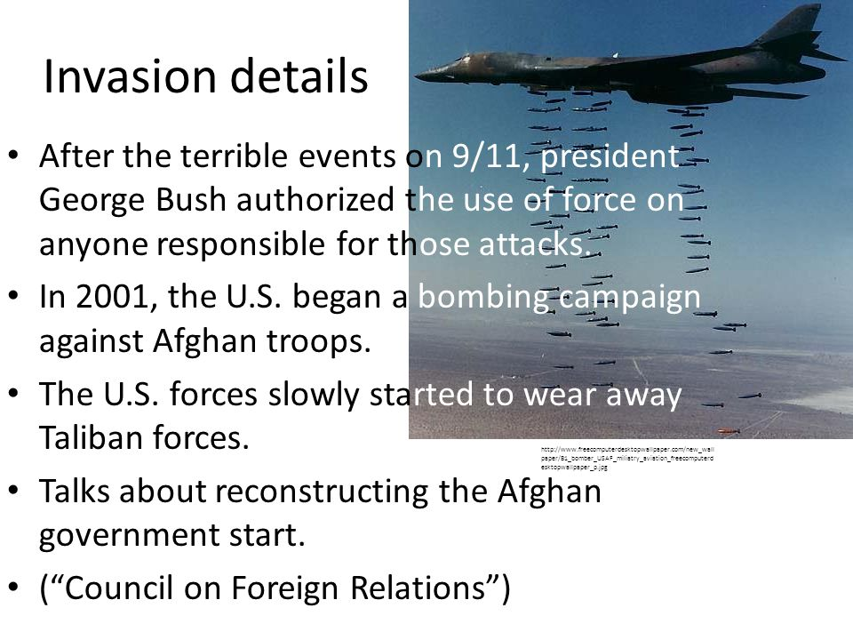 Invasion details After the terrible events on 9/11, president George Bush authorized the use of force on anyone responsible for those attacks.