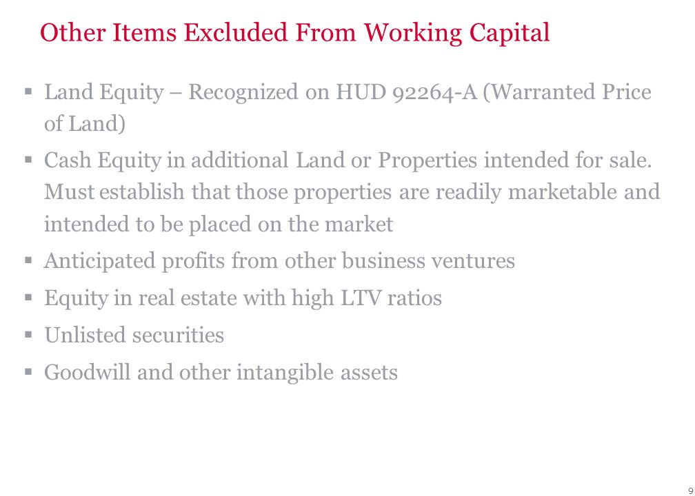 9 Other Items Excluded From Working Capital  Land Equity – Recognized on HUD 92264-A (Warranted Price of Land)  Cash Equity in additional Land or Properties intended for sale.
