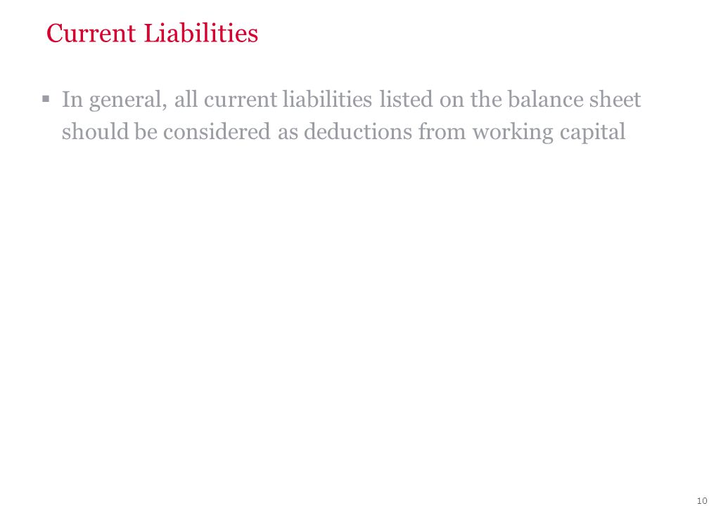 10 Current Liabilities  In general, all current liabilities listed on the balance sheet should be considered as deductions from working capital