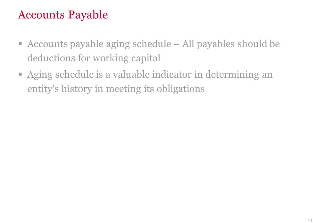 11 Accounts Payable  Accounts payable aging schedule – All payables should be deductions for working capital  Aging schedule is a valuable indicator in determining an entity's history in meeting its obligations