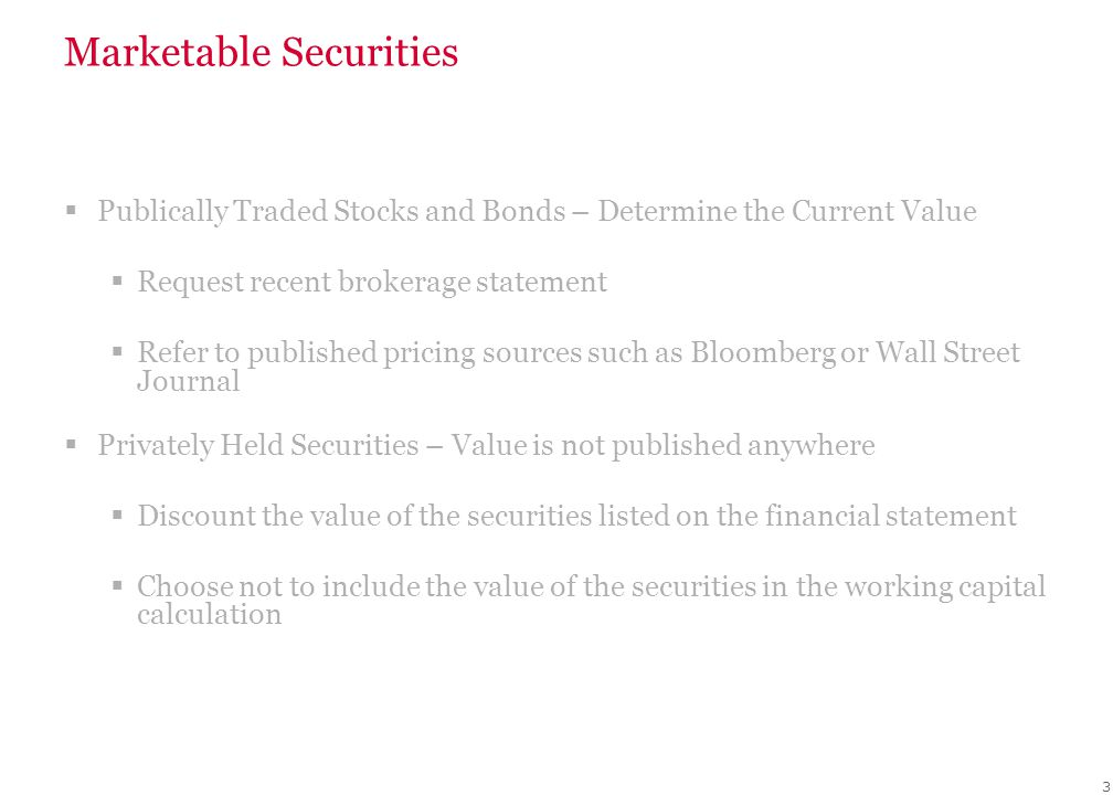 Marketable Securities  Publically Traded Stocks and Bonds – Determine the Current Value  Request recent brokerage statement  Refer to published pricing sources such as Bloomberg or Wall Street Journal  Privately Held Securities – Value is not published anywhere  Discount the value of the securities listed on the financial statement  Choose not to include the value of the securities in the working capital calculation 3