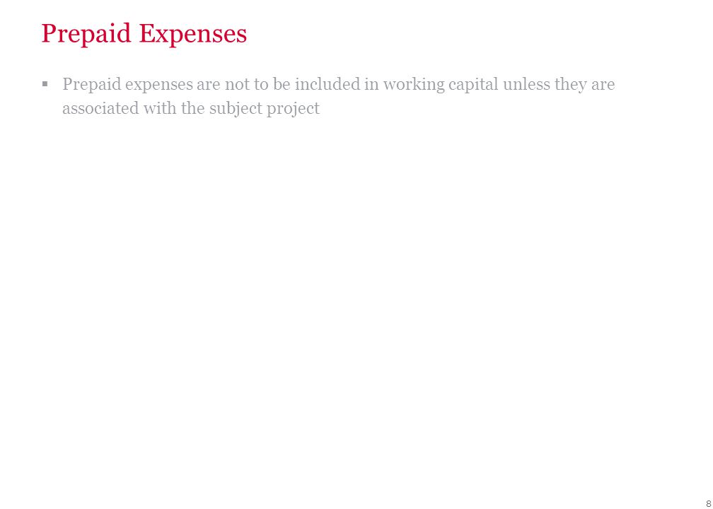 8 Prepaid Expenses  Prepaid expenses are not to be included in working capital unless they are associated with the subject project