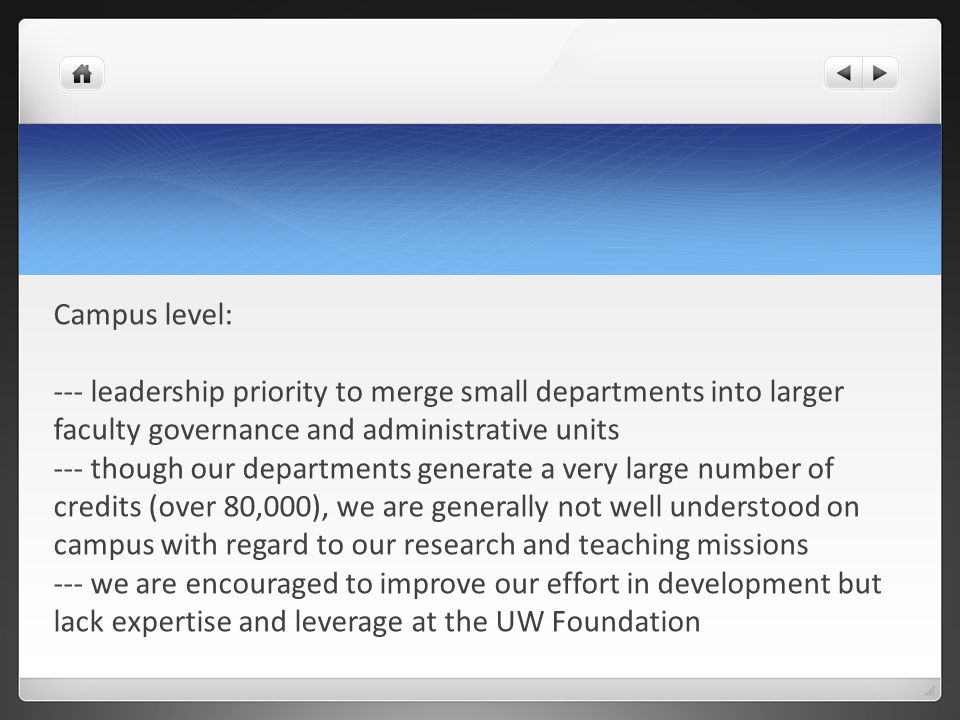 Campus level: --- leadership priority to merge small departments into larger faculty governance and administrative units --- though our departments generate a very large number of credits (over 80,000), we are generally not well understood on campus with regard to our research and teaching missions --- we are encouraged to improve our effort in development but lack expertise and leverage at the UW Foundation