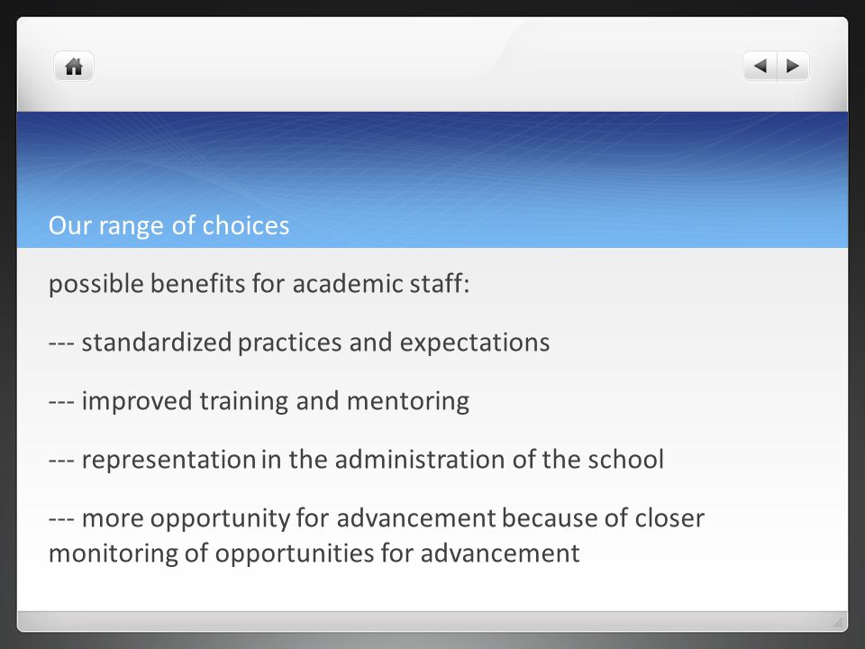 Our range of choices possible benefits for academic staff: --- standardized practices and expectations --- improved training and mentoring --- representation in the administration of the school --- more opportunity for advancement because of closer monitoring of opportunities for advancement