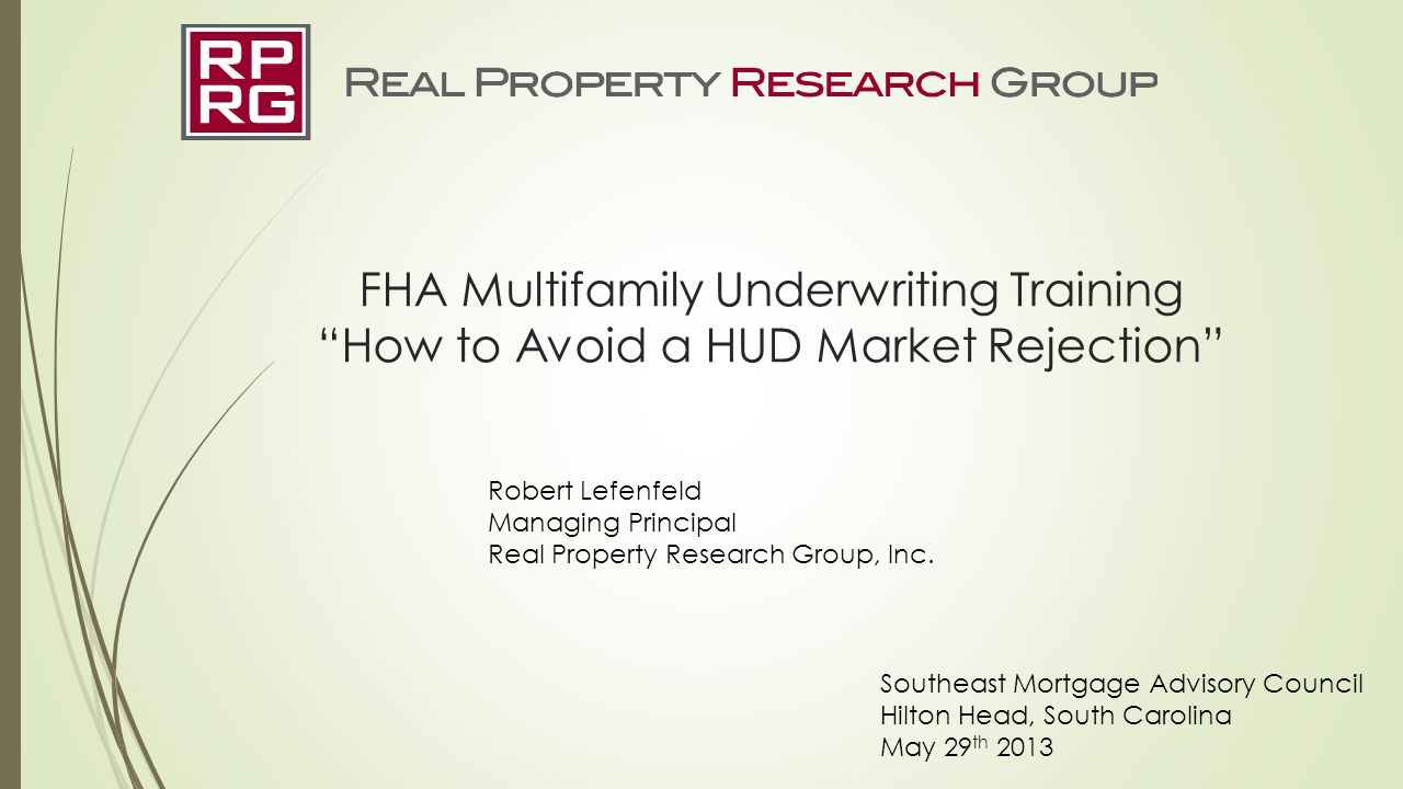 "FHA Multifamily Underwriting Training ""How to Avoid a HUD Market Rejection"" Robert Lefenfeld Managing Principal Real Property Research Group, Inc. Sou"