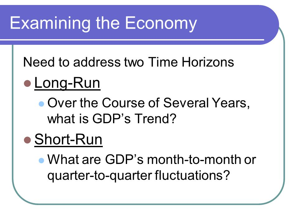 Examining the Economy Need to address two Time Horizons Long-Run Over the Course of Several Years, what is GDP's Trend.