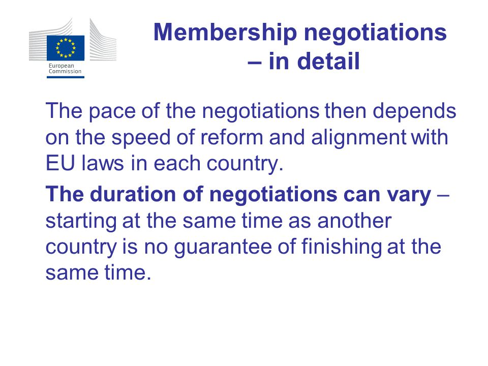 The pace of the negotiations then depends on the speed of reform and alignment with EU laws in each country. The duration of negotiations can vary – s