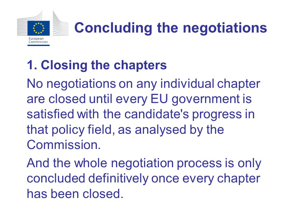 1. Closing the chapters No negotiations on any individual chapter are closed until every EU government is satisfied with the candidate's progress in t