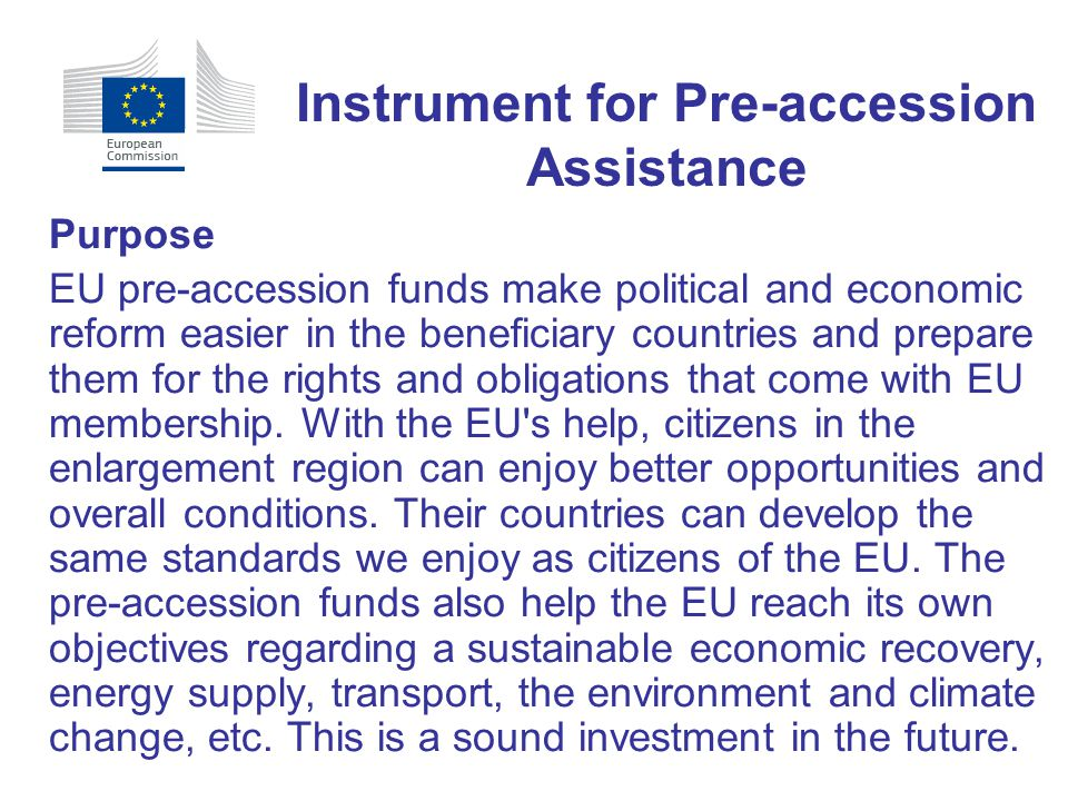 Purpose EU pre ‑ accession funds make political and economic reform easier in the beneficiary countries and prepare them for the rights and obligation