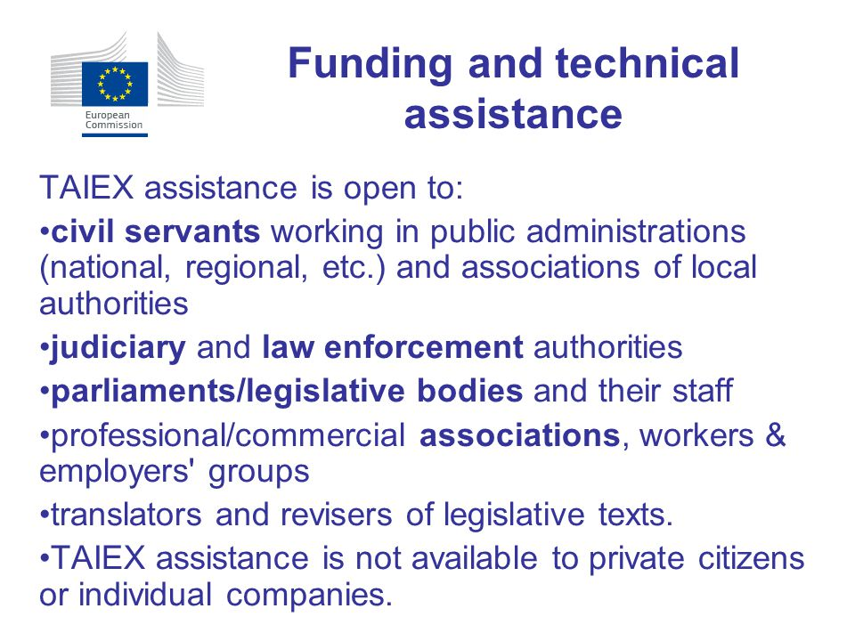 TAIEX assistance is open to: civil servants working in public administrations (national, regional, etc.) and associations of local authorities judicia