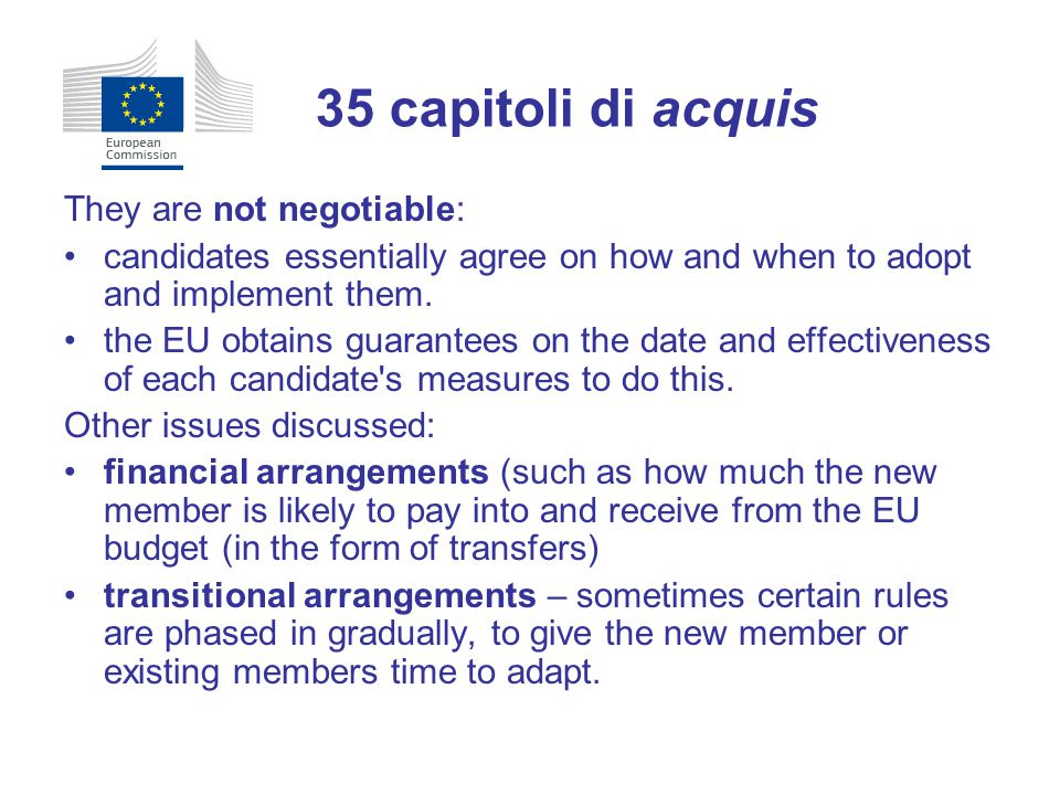 They are not negotiable: candidates essentially agree on how and when to adopt and implement them. the EU obtains guarantees on the date and effective
