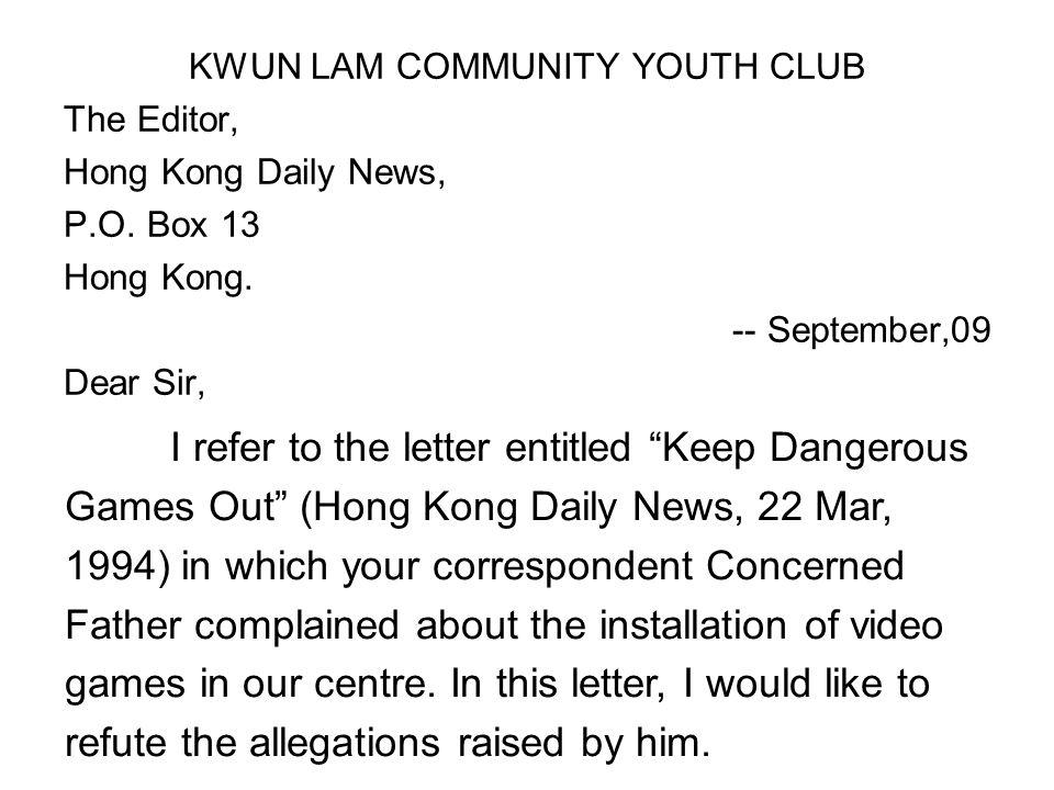 "KWUN LAM COMMUNITY YOUTH CLUB The Editor, Hong Kong Daily News, P.O. Box 13 Hong Kong. -- September,09 Dear Sir, I refer to the letter entitled ""Keep"