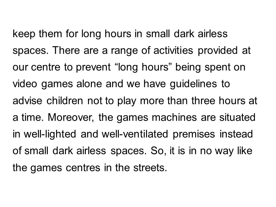 """keep them for long hours in small dark airless spaces. There are a range of activities provided at our centre to prevent """"long hours"""" being spent on v"""