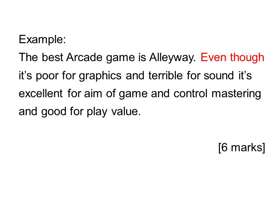 Example: The best Arcade game is Alleyway. Even though it's poor for graphics and terrible for sound it's excellent for aim of game and control master
