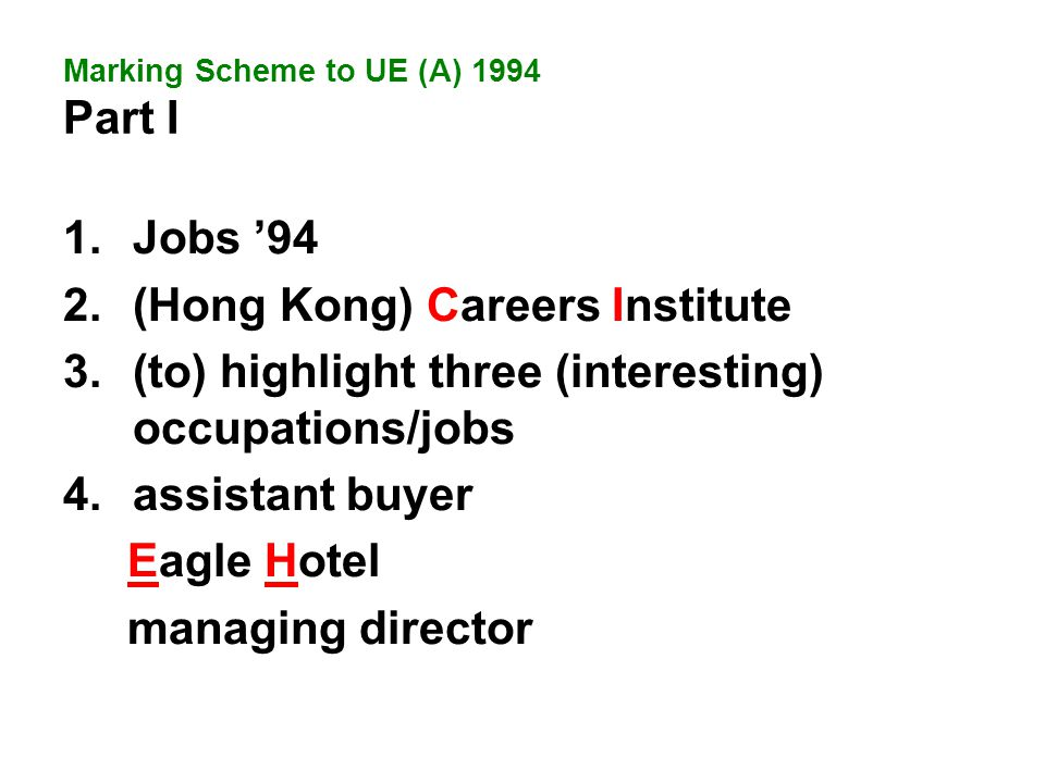 1.Jobs '94 2.(Hong Kong) Careers Institute 3.(to) highlight three (interesting) occupations/jobs 4.assistant buyer Eagle Hotel managing director Marking Scheme to UE (A) 1994 Part I