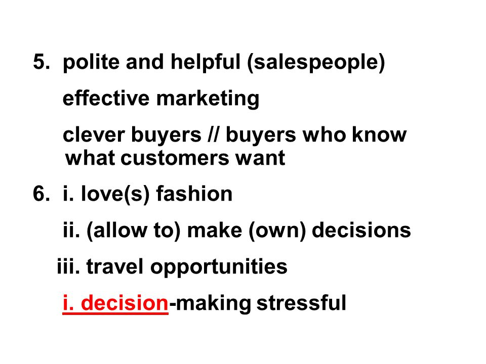 5. polite and helpful (salespeople) effective marketing clever buyers // buyers who know what customers want 6. i. love(s) fashion ii. (allow to) make