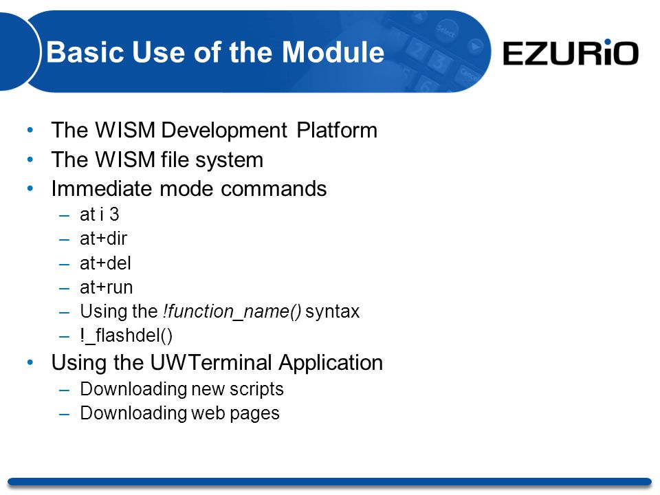 Basic Use of the Module The WISM Development Platform The WISM file system Immediate mode commands –at i 3 –at+dir –at+del –at+run –Using the !functio