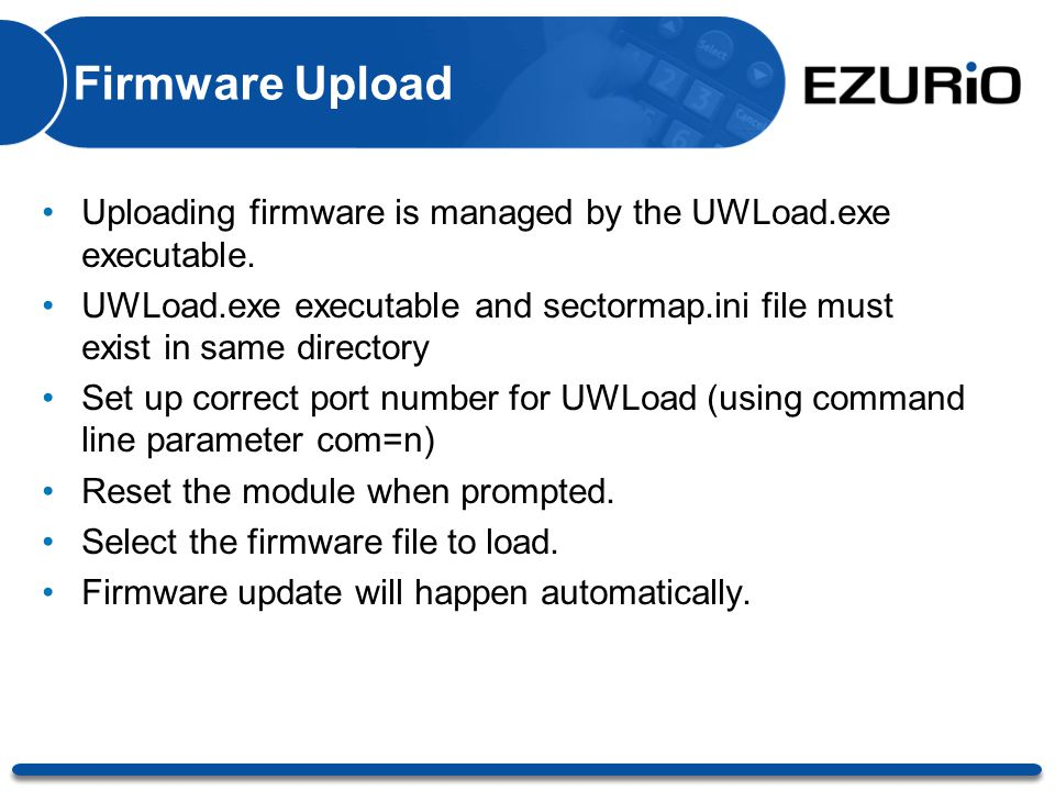 Firmware Upload Uploading firmware is managed by the UWLoad.exe executable. UWLoad.exe executable and sectormap.ini file must exist in same directory