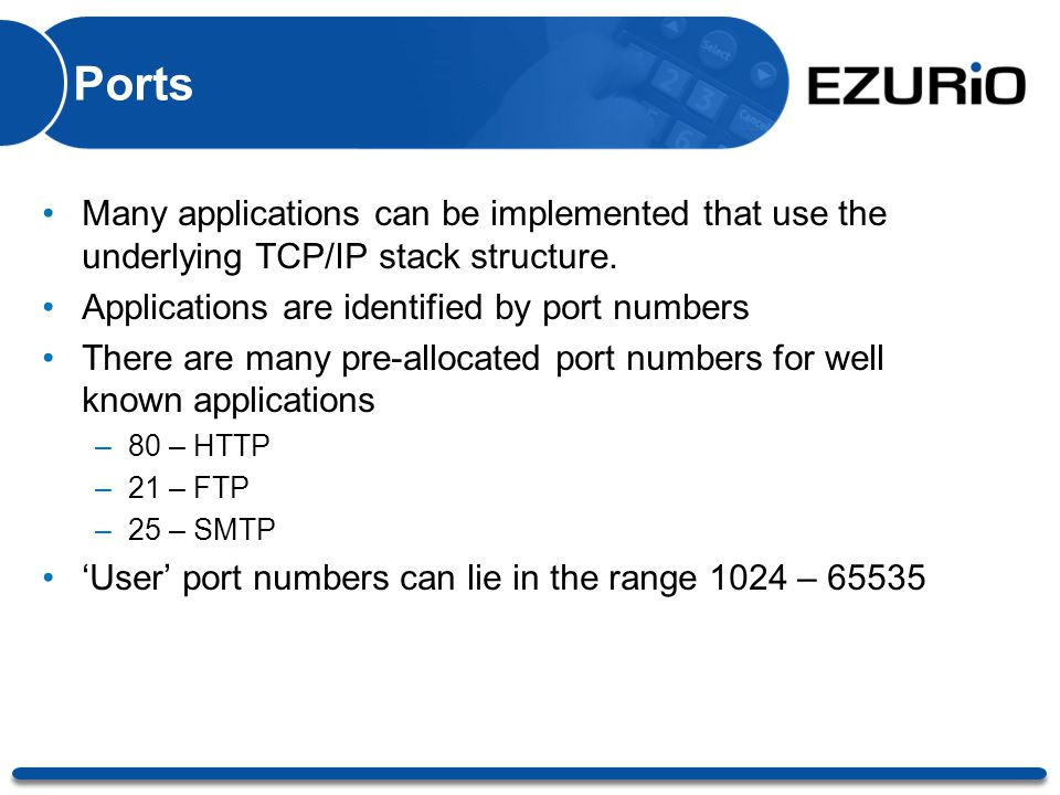 Ports Many applications can be implemented that use the underlying TCP/IP stack structure. Applications are identified by port numbers There are many