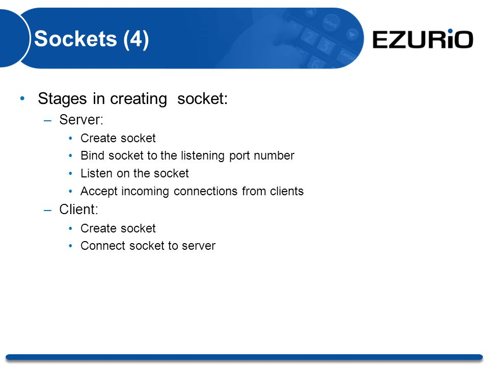 Sockets (4) Stages in creating socket: –Server: Create socket Bind socket to the listening port number Listen on the socket Accept incoming connection