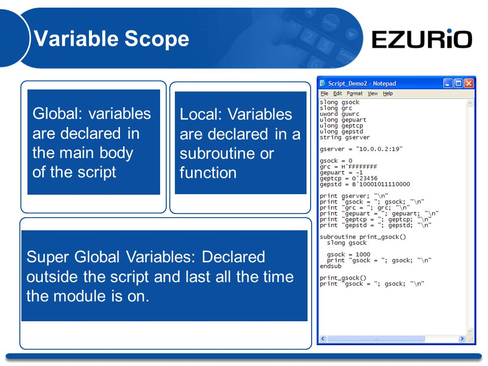 Variable Scope Global: variables are declared in the main body of the script Local: Variables are declared in a subroutine or function Super Global Va