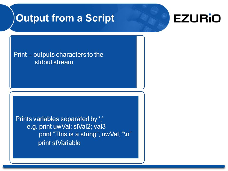 "Output from a Script Print – outputs characters to the stdout stream Prints variables separated by ';' e.g. print uwVal; slVal2; val3 print ""This is a"