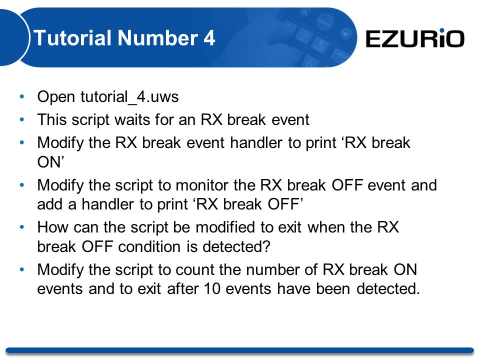 Tutorial Number 4 Open tutorial_4.uws This script waits for an RX break event Modify the RX break event handler to print 'RX break ON' Modify the scri