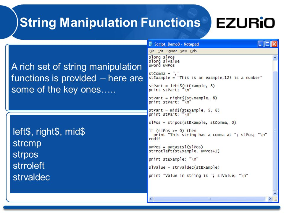 String Manipulation Functions A rich set of string manipulation functions is provided – here are some of the key ones….. left$, right$, mid$ strcmp st