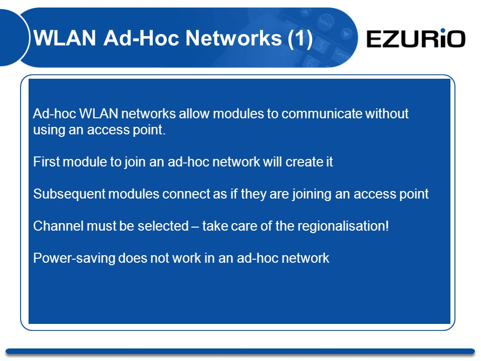 WLAN Ad-Hoc Networks (1) Ad-hoc WLAN networks allow modules to communicate without using an access point. First module to join an ad-hoc network will
