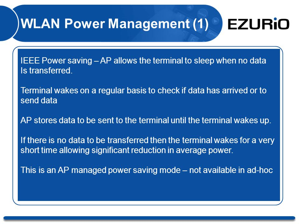 WLAN Power Management (1) IEEE Power saving – AP allows the terminal to sleep when no data Is transferred. Terminal wakes on a regular basis to check