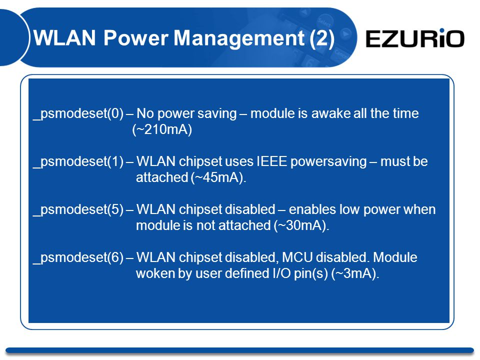 WLAN Power Management (2) _psmodeset(0) – No power saving – module is awake all the time (~210mA) _psmodeset(1) – WLAN chipset uses IEEE powersaving – must be attached (~45mA).