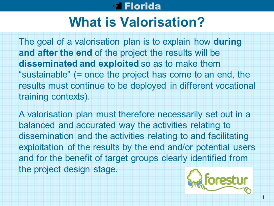 4 What is Valorisation? The goal of a valorisation plan is to explain how during and after the end of the project the results will be disseminated and