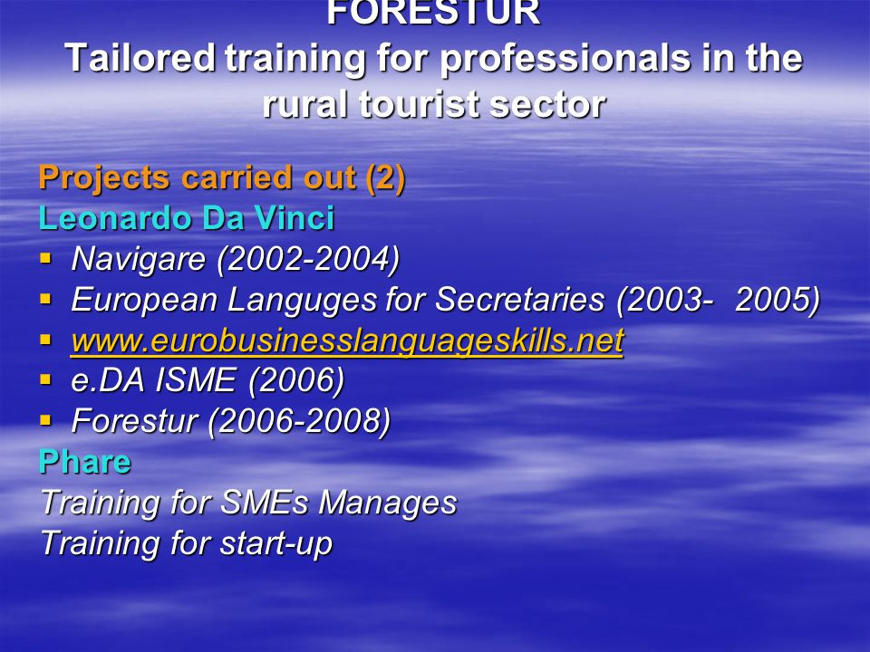 FORESTUR Tailored training for professionals in the rural tourist sector Projects carried out (2) Leonardo Da Vinci  Navigare (2002-2004)  European Languges for Secretaries (2003-2005)  www.eurobusinesslanguageskills.net www.eurobusinesslanguageskills.net  e.DA ISME (2006)  Forestur (2006-2008) Phare Training for SMEs Manages Training for start-up