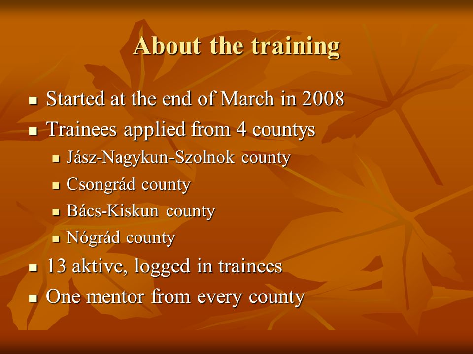 About the training Started at the end of March in 2008 Started at the end of March in 2008 Trainees applied from 4 countys Trainees applied from 4 countys Jász-Nagykun-Szolnok county Jász-Nagykun-Szolnok county Csongrád county Csongrád county Bács-Kiskun county Bács-Kiskun county Nógrád county Nógrád county 13 aktive, logged in trainees 13 aktive, logged in trainees One mentor from every county One mentor from every county