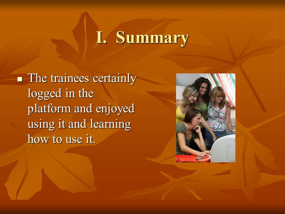 I. Summary The trainees certainly logged in the platform and enjoyed using it and learning how to use it. The trainees certainly logged in the platfor