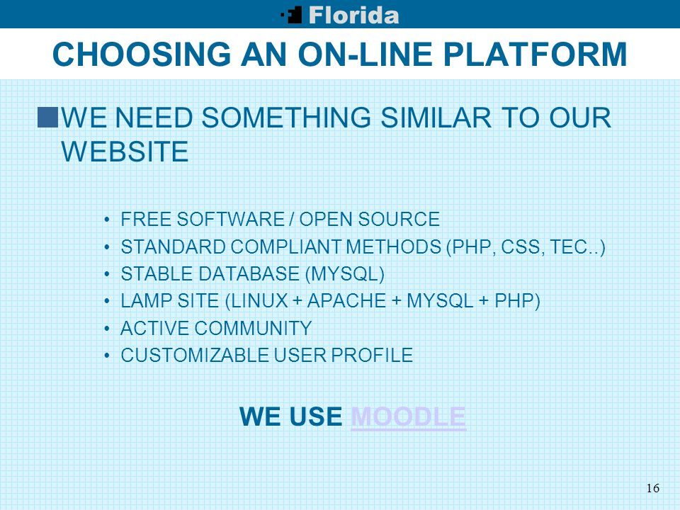 16 CHOOSING AN ON-LINE PLATFORM WE NEED SOMETHING SIMILAR TO OUR WEBSITE FREE SOFTWARE / OPEN SOURCE STANDARD COMPLIANT METHODS (PHP, CSS, TEC..) STABLE DATABASE (MYSQL) LAMP SITE (LINUX + APACHE + MYSQL + PHP) ACTIVE COMMUNITY CUSTOMIZABLE USER PROFILE WE USE MOODLEMOODLE