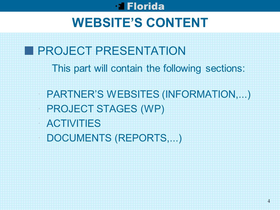 4 WEBSITE'S CONTENT PROJECT PRESENTATION This part will contain the following sections:  PARTNER'S WEBSITES (INFORMATION,...)  PROJECT STAGES (WP)  ACTIVITIES  DOCUMENTS (REPORTS,...)