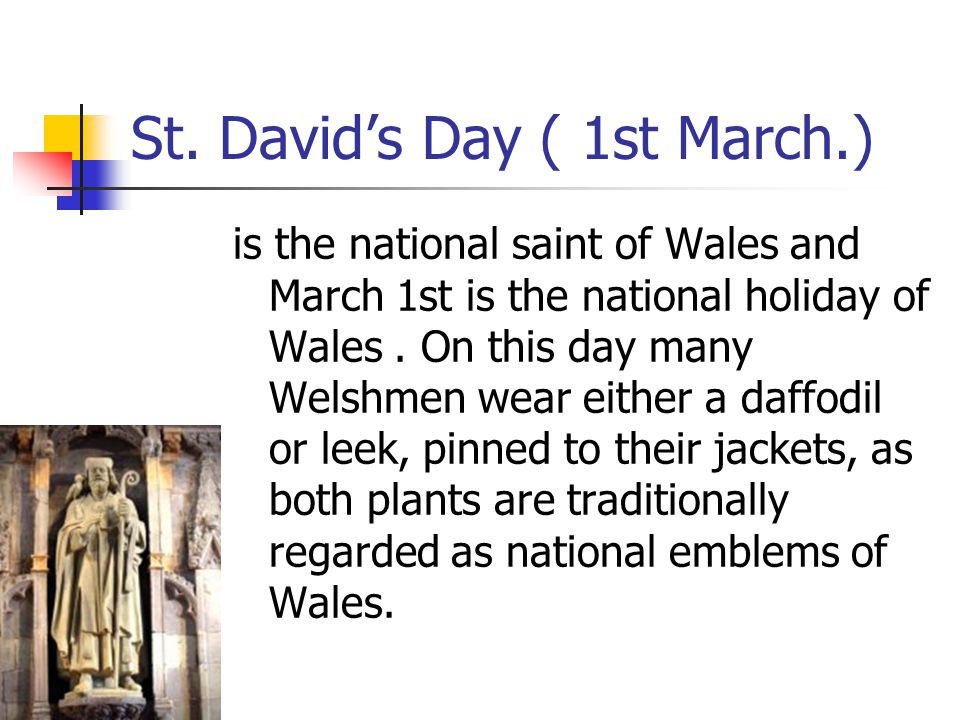 St. David's Day ( 1st March.) is the national saint of Wales and March 1st is the national holiday of Wales. On this day many Welshmen wear either a d
