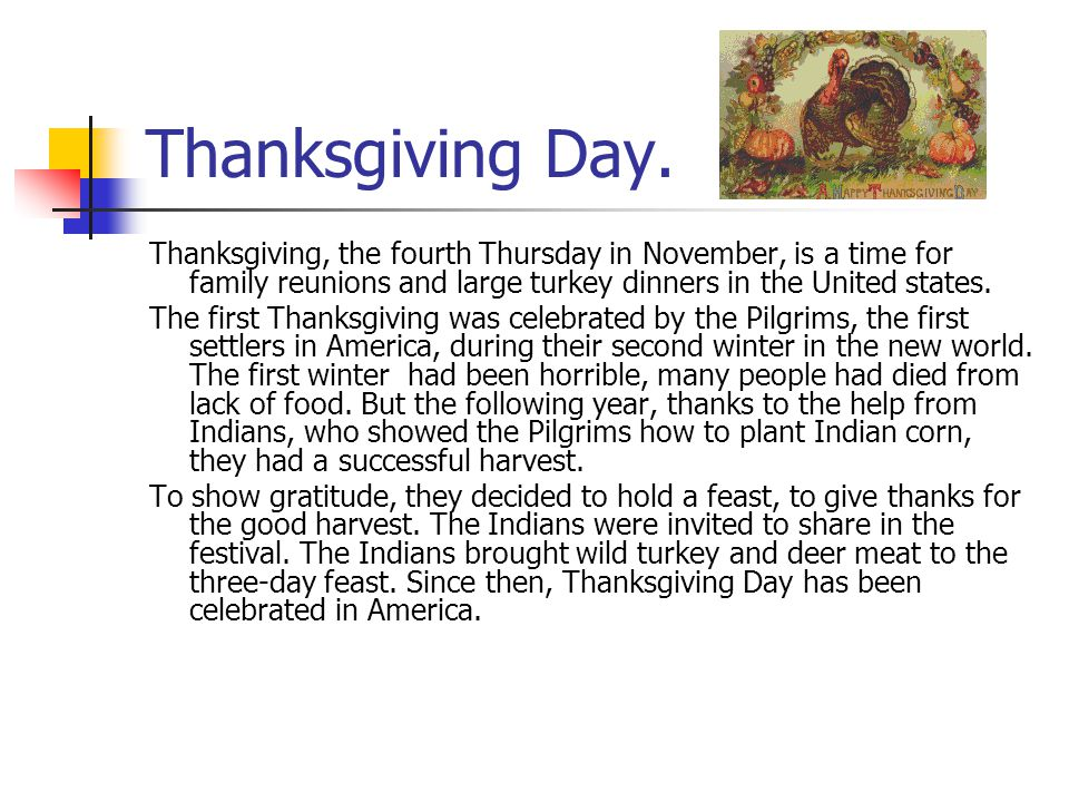 Thanksgiving Day. Thanksgiving, the fourth Thursday in November, is a time for family reunions and large turkey dinners in the United states. The firs