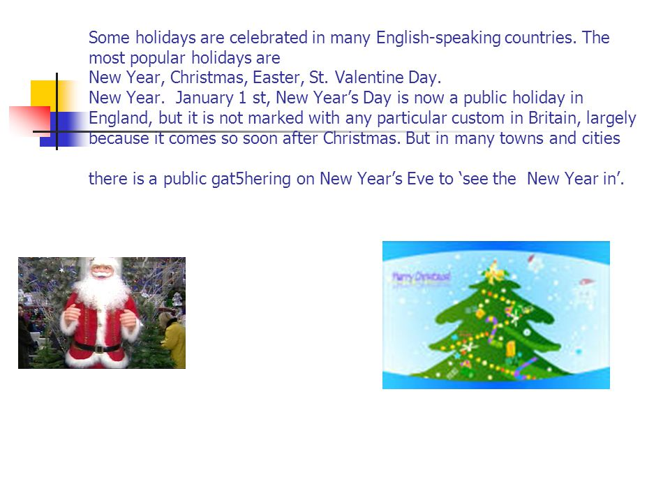 Some holidays are celebrated in many English-speaking countries. The most popular holidays are New Year, Christmas, Easter, St. Valentine Day. New Yea