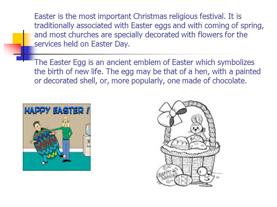 Easter is the most important Christmas religious festival. It is traditionally associated with Easter eggs and with coming of spring, and most churche