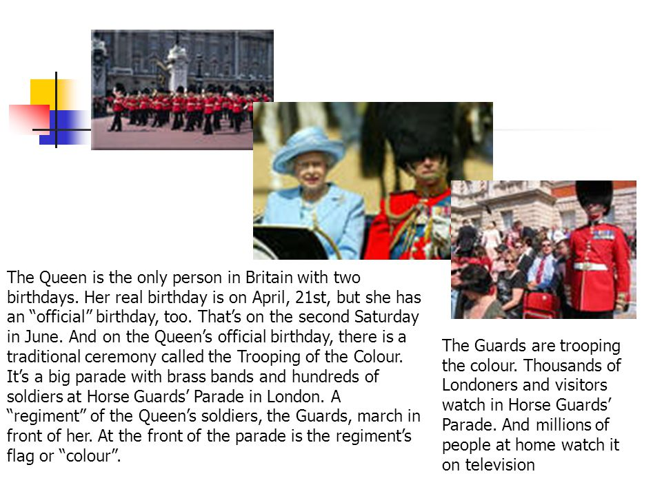 """The Queen is the only person in Britain with two birthdays. Her real birthday is on April, 21st, but she has an """"official"""" birthday, too. That's on th"""