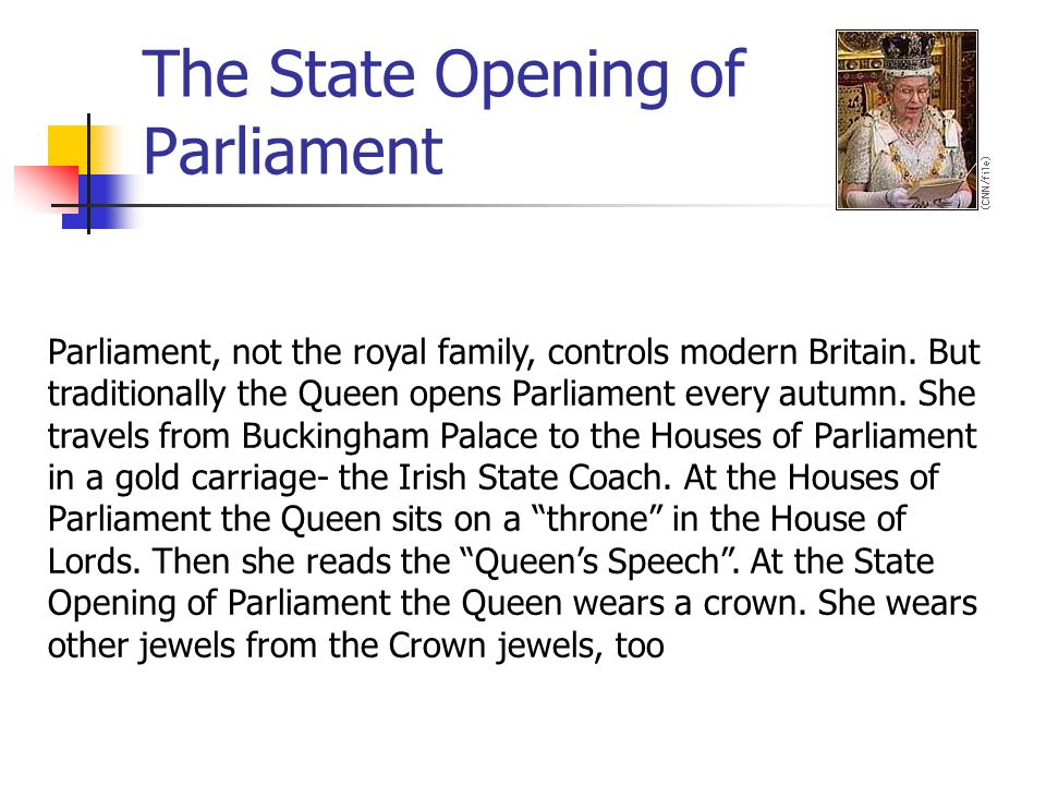 The State Opening of Parliament Parliament, not the royal family, controls modern Britain. But traditionally the Queen opens Parliament every autumn.