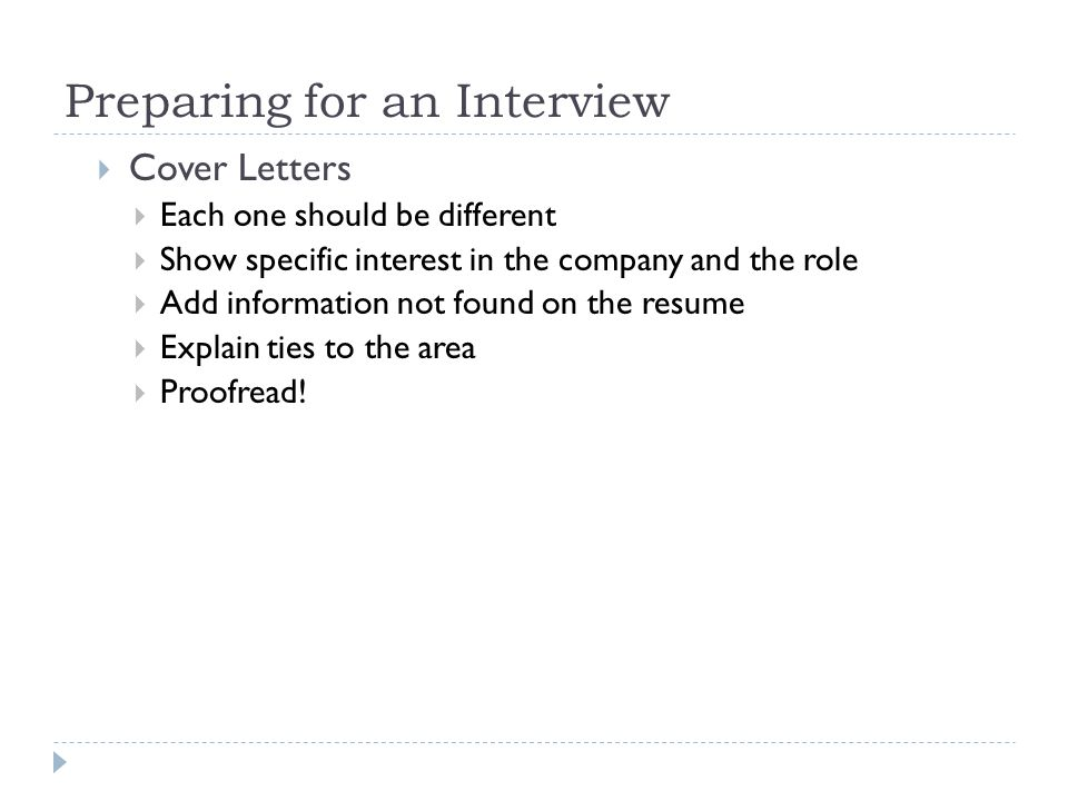 Preparing for an Interview  Cover Letters  Each one should be different  Show specific interest in the company and the role  Add information not found on the resume  Explain ties to the area  Proofread!
