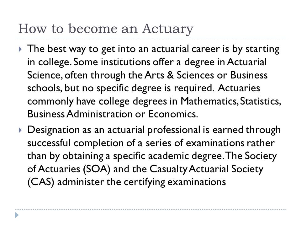 How to become an Actuary  The best way to get into an actuarial career is by starting in college.