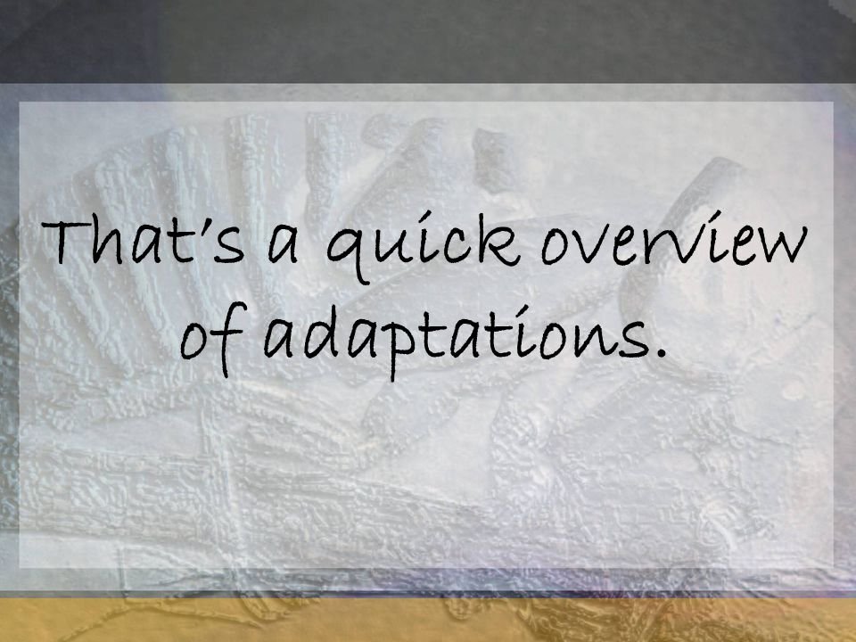 That's a quick overview of adaptations.