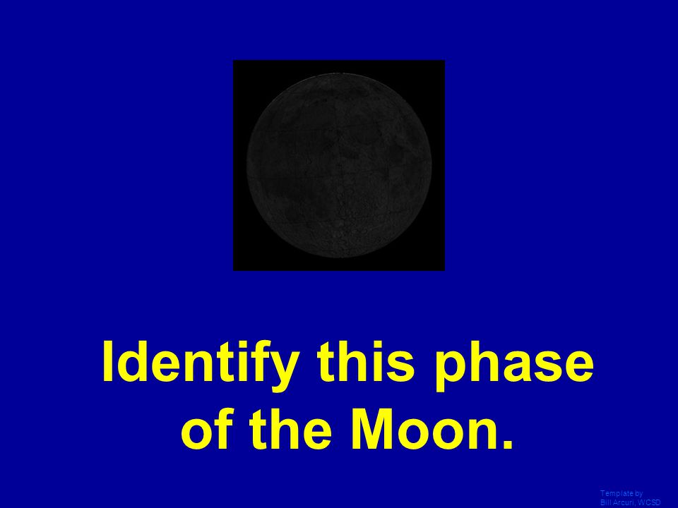 Template by Bill Arcuri, WCSD Identify this phase of the Moon.