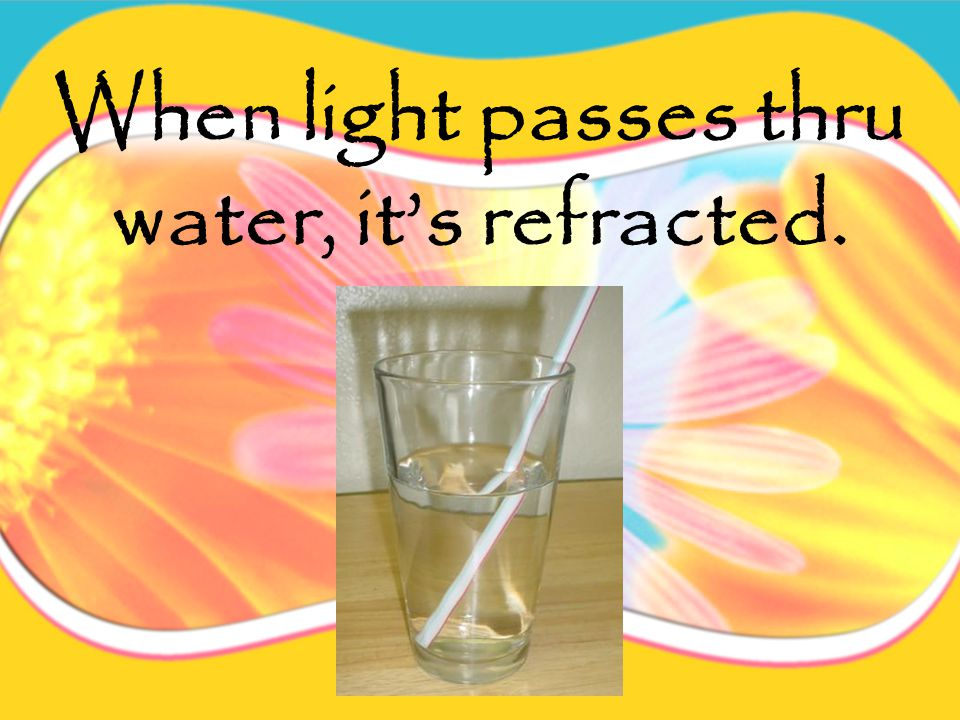 When light passes thru transparent objects (water, glass, etc.), the light is refracted (bent).
