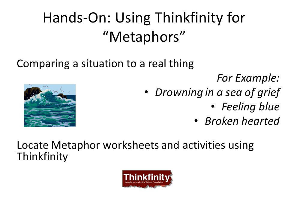 "Hands-On: Using Thinkfinity for ""Metaphors"" Comparing a situation to a real thing For Example: Drowning in a sea of grief Feeling blue Broken hearted"
