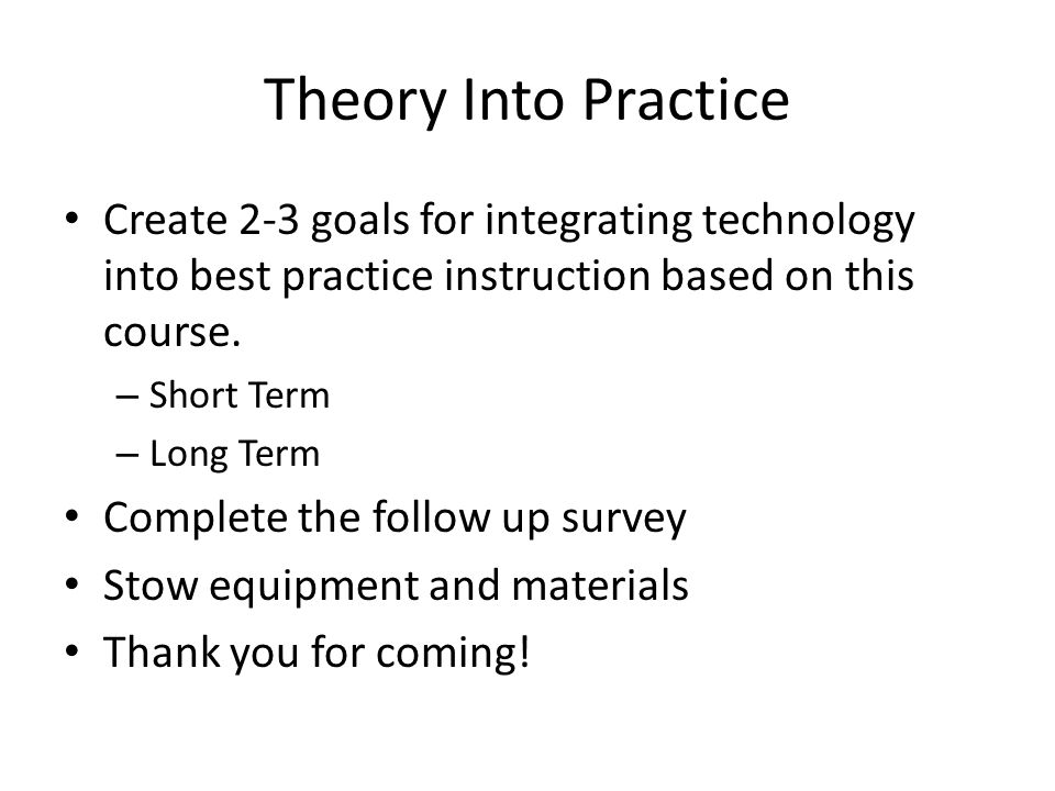 Theory Into Practice Create 2-3 goals for integrating technology into best practice instruction based on this course.
